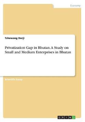 Privatization Gap in Bhutan. a Study on Small and Medium Enterprises in Bhutan by Tshewang Dorji