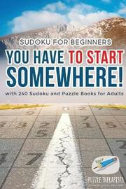 You Have to Start Somewhere! Sudoku for Beginners with 240 Sudoku and Puzzle Books for Adults by Puzzle Therapist