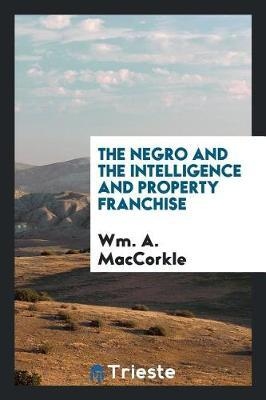The Negro and the Intelligence and Property Franchise by Wm a Maccorkle