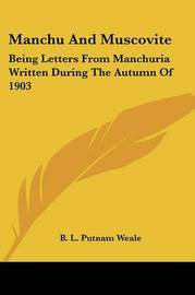 Manchu And Muscovite: Being Letters From Manchuria Written During The Autumn Of 1903 by B.L. Putnam Weale image