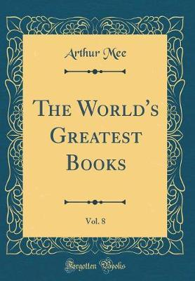 The World's Greatest Books, Vol. 8 (Classic Reprint) by Arthur Mee