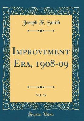 Improvement Era, 1908-09, Vol. 12 (Classic Reprint) by Joseph F. Smith