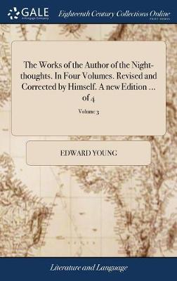 The Works of the Author of the Night-Thoughts. in Four Volumes. Revised and Corrected by Himself. a New Edition. of 4; Volume 3 by Edward Young