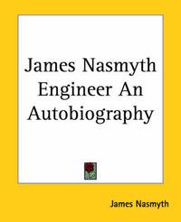 James Nasmyth Engineer An Autobiography by James Nasmyth