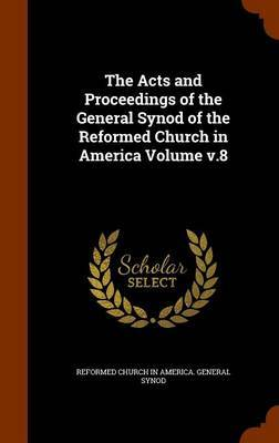The Acts and Proceedings of the General Synod of the Reformed Church in America Volume V.8 by Reformed Church In America. Gener Synod