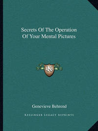 Secrets of the Operation of Your Mental Pictures by Genevieve Behrend