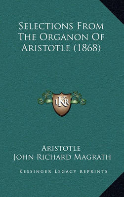 Selections from the Organon of Aristotle (1868) Selections from the Organon of Aristotle (1868) by * Aristotle