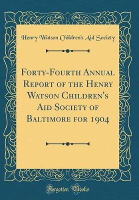 Forty-Fourth Annual Report of the Henry Watson Children's Aid Society of Baltimore for 1904 (Classic Reprint) by Henry Watson Children's Aid Society