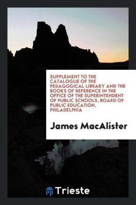 Supplement to the Catalogue of the Pedagogical Library and the Books of Reference in the Office of the Superintendent of Public Schools, Board of Public Education, Philadelphia by James MacAlister