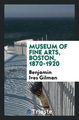 Museum of Fine Arts, Boston, 1870-1920 by Benjamin Ives Gilman