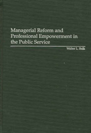 Managerial Reform and Professional Empowerment in the Public Service by Walter L. Balk