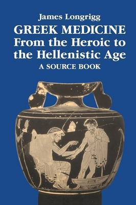 Greek Medicine from the Heroic to the Hellenistic Age by James Longrigg image