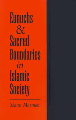 Eunuchs and Sacred Boundaries in Islamic Society by Shaun Marmon
