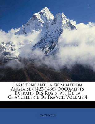 Paris Pendant La Domination Anglaise (1420-1436 Documents Extraits Des Registres de La Chancellerie de France, Volume 4 by * Anonymous