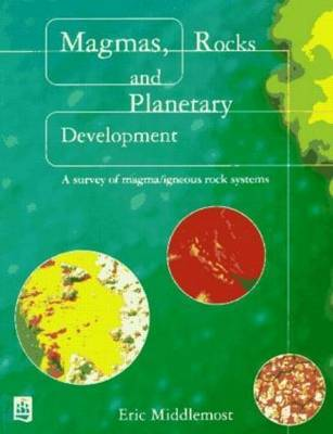 Magmas, Rocks and Planetary Development by Eric A.K. Middlemost