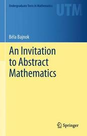 An Invitation to Abstract Mathematics by Bela Bajnok