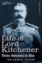 Life of Lord Kitchener, (Three Volumes in One) by George Arthur