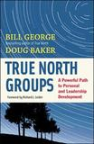 True North Groups: A Powerful Path to Personal and Leadership Development by Bill George