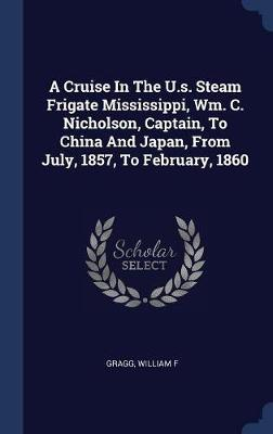A Cruise in the U.S. Steam Frigate Mississippi, Wm. C. Nicholson, Captain, to China and Japan, from July, 1857, to February, 1860 by Gragg William F image