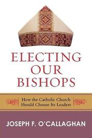 Electing Our Bishops by Joseph O'Callaghan