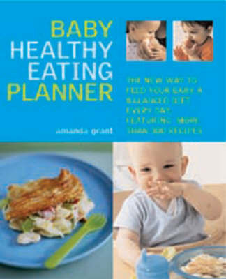 The Baby Healthy Eating Planner: The New Way to Feed Your Baby a Balanced Diet Every Day, Featuring More Than 300 Recipes by Amanda Grant
