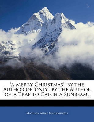 A Merry Christmas', by the Author of 'Only'. by the Author of 'a Trap to Catch a Sunbeam'. by Matilda Anne Mackarness