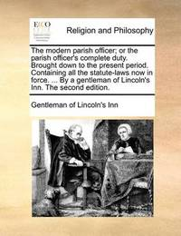 The Modern Parish Officer; Or the Parish Officer's Complete Duty. Brought Down to the Present Period. Containing All the Statute-Laws Now in Force. ... by a Gentleman of Lincoln's Inn. the Second Edition by Gentleman Of Lincoln's-Inn