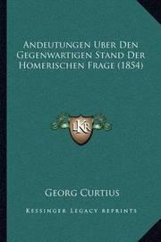 Andeutungen Uber Den Gegenwartigen Stand Der Homerischen Frage (1854) by Georg Curtius
