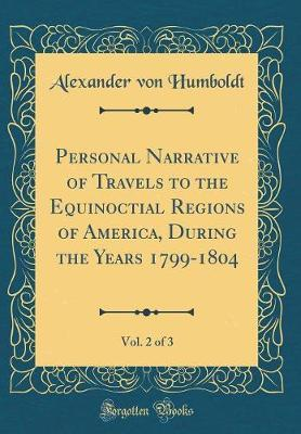 Personal Narrative of Travels to the Equinoctial Regions of America, During the Years 1799-1804, Vol. 2 of 3 (Classic Reprint) by Alexander Von Humboldt