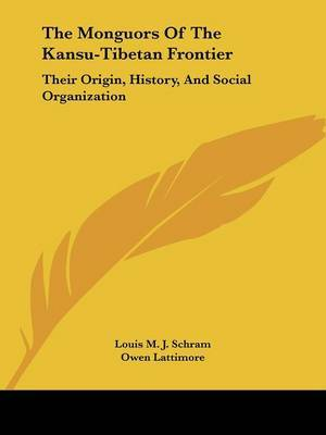 The Monguors of the Kansu-Tibetan Frontier: Their Origin, History, and Social Organization by Louis M. J. Schram image