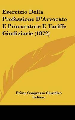 Esercizio Della Professione D'Avvocato E Procuratore E Tariffe Giudiziarie (1872) by Primo Congresso Giuridico Italiano