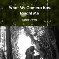 What My Camera Has Taught Me Paper Back by Caleb Storms
