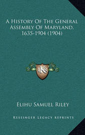 A History of the General Assembly of Maryland, 1635-1904 (1904) by Elihu Samuel Riley