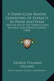A Third Class Reader, Consisting of Extracts in Prose and Verse: For the Use of the Third Classes in Public and Private Schools (1858) by George Stillman Hillard