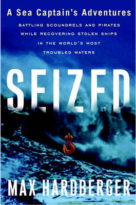 Seized: A Sea Captain's Adventures Battling Scoundrels and Pirates While Recovering Stolen Ships in the World's Most Troubled Waters by Max Hardberger image