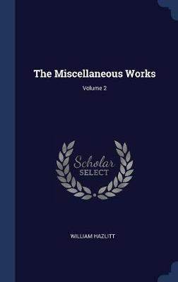 The Miscellaneous Works; Volume 2 by William Hazlitt image