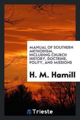 Manual of Southern Methodism, Including Church History, Doctrine, Polity, and Missions by H M Hamill image