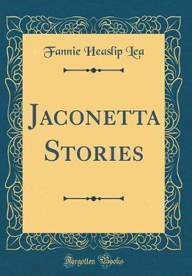 Jaconetta Stories (Classic Reprint) by Fannie Heaslip Lea