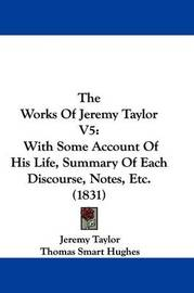 The Works Of Jeremy Taylor V5: With Some Account Of His Life, Summary Of Each Discourse, Notes, Etc. (1831) by Jeremy Taylor image