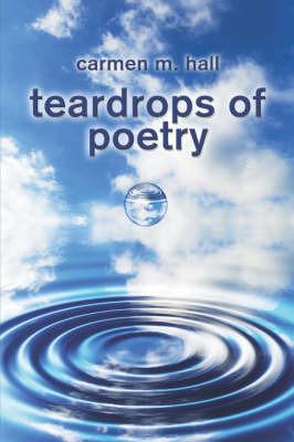 Teardrops of Poetry by Carmen M. Hall
