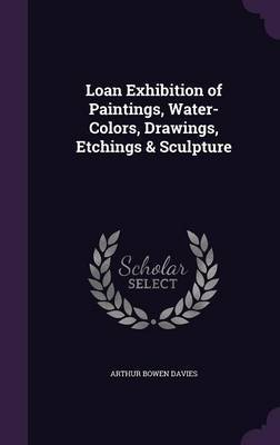 Loan Exhibition of Paintings, Water-Colors, Drawings, Etchings & Sculpture by Arthur Bowen Davies