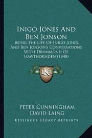 Inigo Jones and Ben Jonson: Being the Life of Inigo Jones, and Ben Jonson's Conversations with Drummond of Hawthornden (1848) by Peter Cunningham
