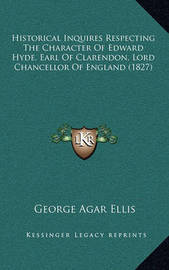 Historical Inquires Respecting the Character of Edward Hyde, Earl of Clarendon, Lord Chancellor of England (1827) by George Agar Ellis