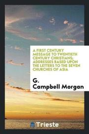 A First Century Message to Twentieth Century Christians; Addresses Based Upon the Letters to the Seven Churches of Asia by G Campbell Morgan