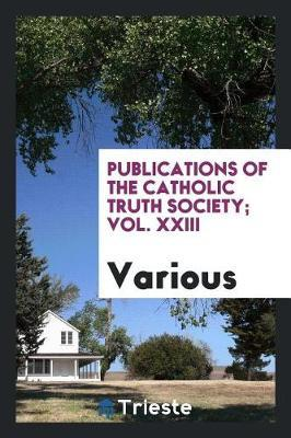 Publications of the Catholic Truth Society; Vol. XXIII by Various ~