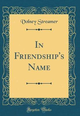 In Friendship's Name (Classic Reprint) by Volney Streamer