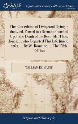 The Blessedness of Living and Dying in the Lord. Proved in a Sermon Preached Upon the Death of the Revd. Mr. Thos. Jones, ... Who Departed This Life June 6, 1762, ... by W. Romaine, ... the Fifth Edition by William Romaine
