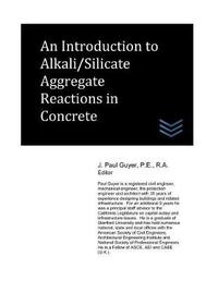 An Introduction to Alkali/Silicate Aggregate Reactions in Concrete by J Paul Guyer