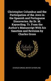 Christopher Columbus and the Participation of the Jews in the Spanish and Portuguese Discoveries. by Dr. M. Kayserling. Tr. from the Author's Manuscript with His Sanction and Revision by Charles Gross by Charles Gross