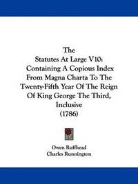 The Statutes At Large V10: Containing A Copious Index From Magna Charta To The Twenty-Fifth Year Of The Reign Of King George The Third, Inclusive (1786) by Owen Ruffhead